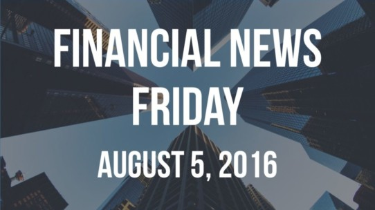 Financial News Friday – August 5, 2016