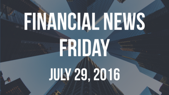 Financial News Friday – July 29, 2016