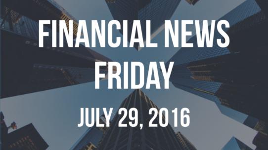 Financial News Friday – July 29, 2016